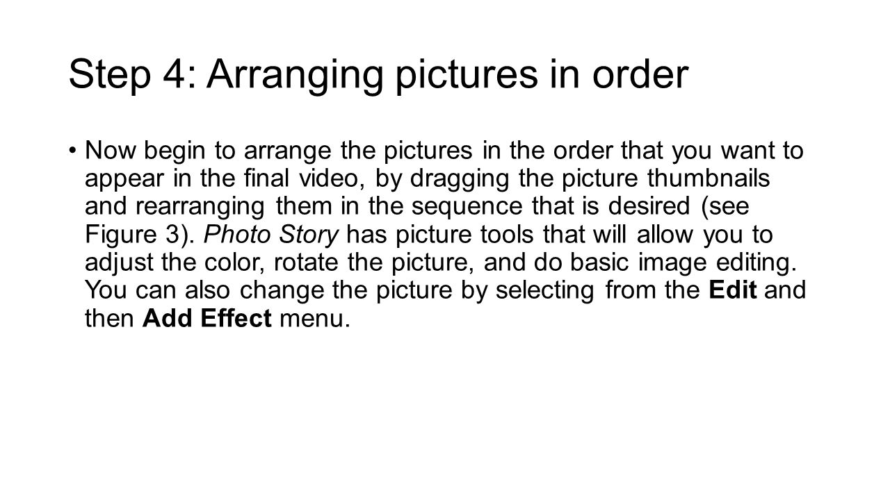 Step 4: Arranging pictures in order Now begin to arrange the pictures in the order that you want to appear in the final video, by dragging the picture thumbnails and rearranging them in the sequence that is desired (see Figure 3).