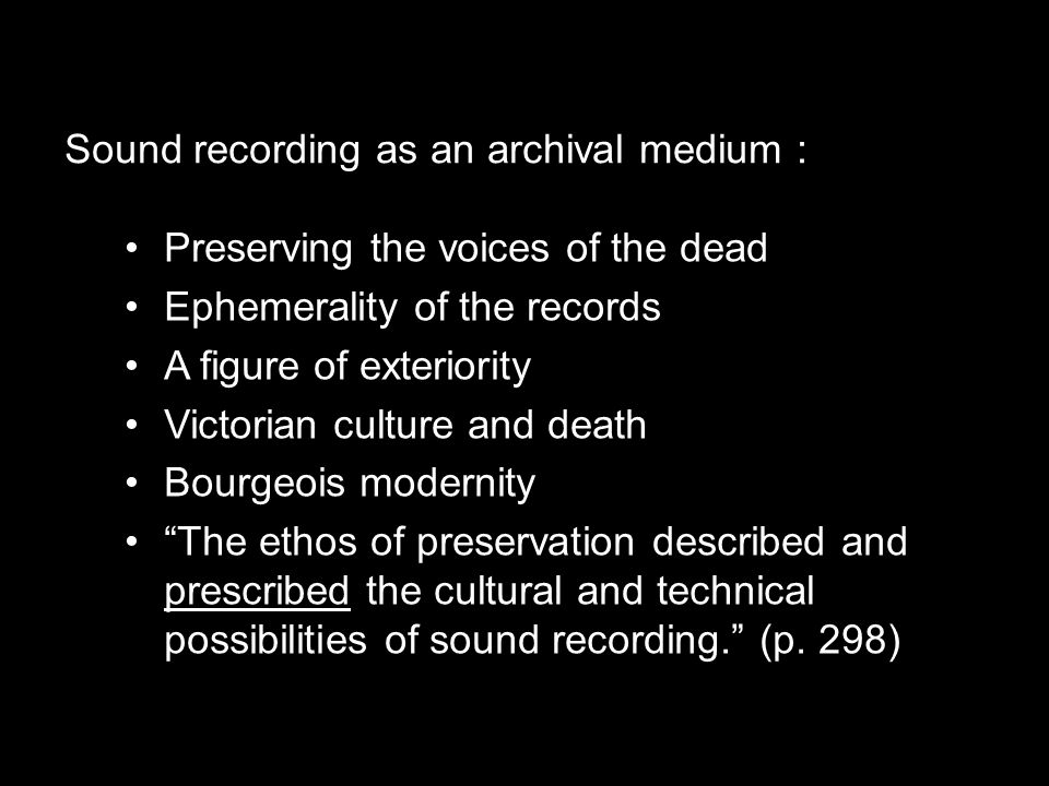 Preserving the voices of the dead Ephemerality of the records A figure of exteriority Victorian culture and death Bourgeois modernity The ethos of preservation described and prescribed the cultural and technical possibilities of sound recording. (p.