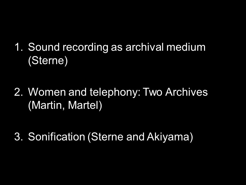 1.Sound recording as archival medium (Sterne) 2.Women and telephony: Two Archives (Martin, Martel) 3.Sonification (Sterne and Akiyama)