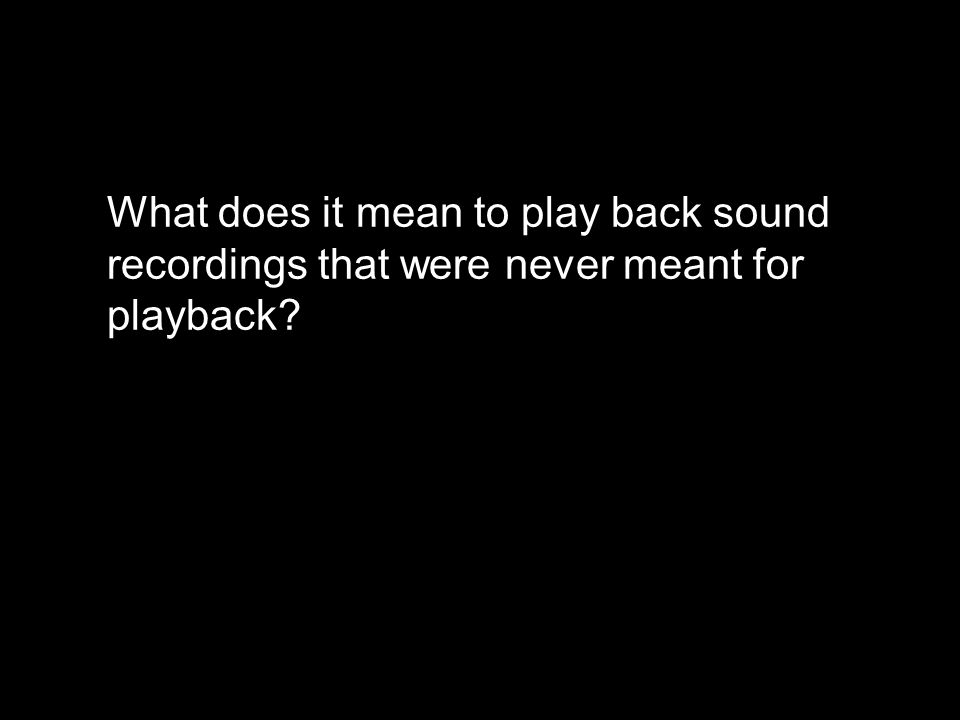 What does it mean to play back sound recordings that were never meant for playback?