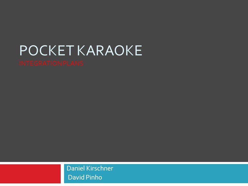 POCKET KARAOKE INTEGRATION PLANS Daniel Kirschner David Pinho