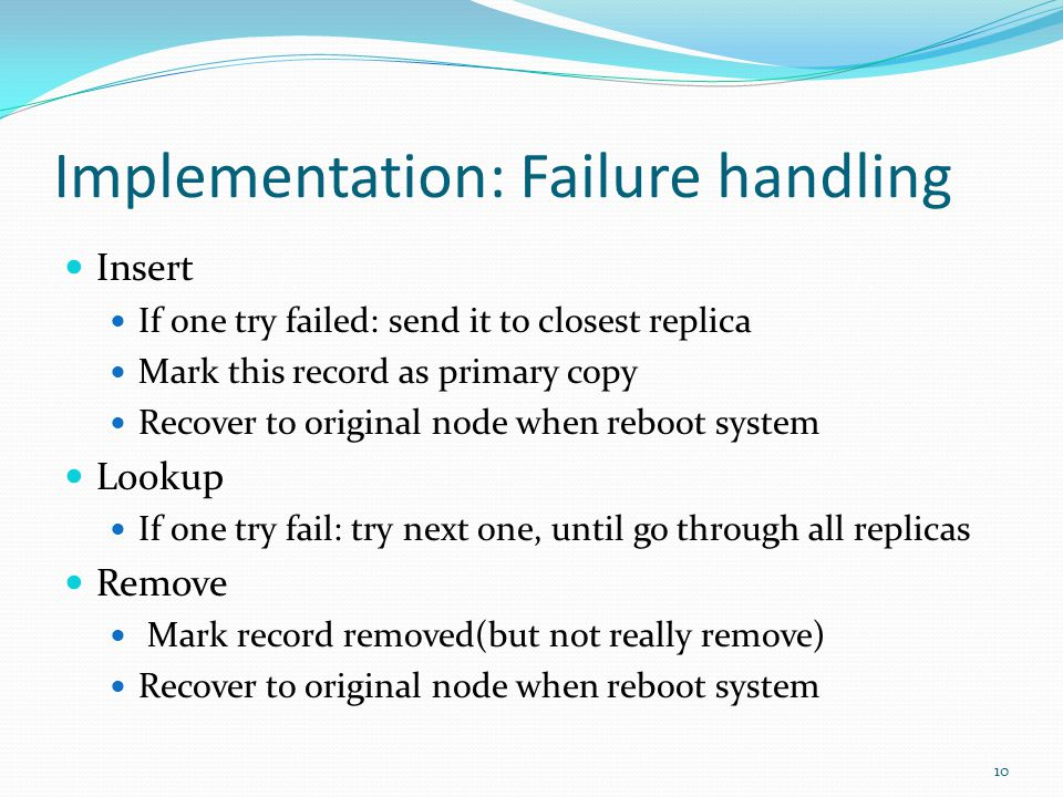 Implementation: Failure handling Insert If one try failed: send it to closest replica Mark this record as primary copy Recover to original node when reboot system Lookup If one try fail: try next one, until go through all replicas Remove Mark record removed(but not really remove) Recover to original node when reboot system 10
