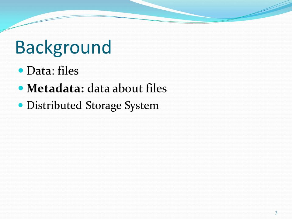 Background Data: files Metadata: data about files Distributed Storage System 3