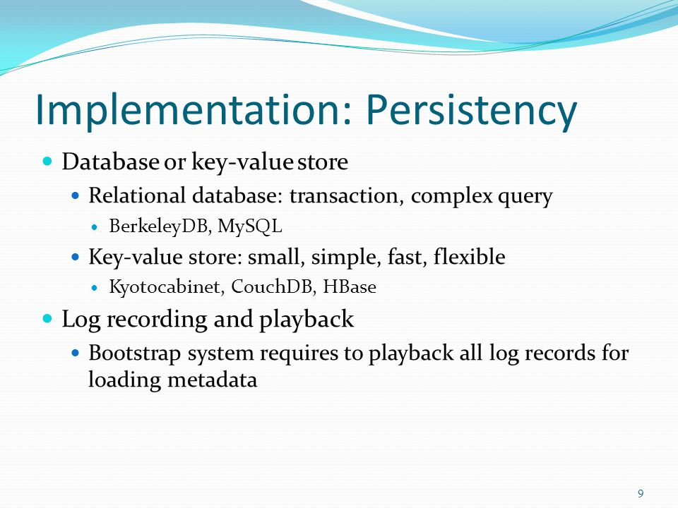 Implementation: Persistency Database or key-value store Relational database: transaction, complex query BerkeleyDB, MySQL Key-value store: small, simple, fast, flexible Kyotocabinet, CouchDB, HBase Log recording and playback Bootstrap system requires to playback all log records for loading metadata 9