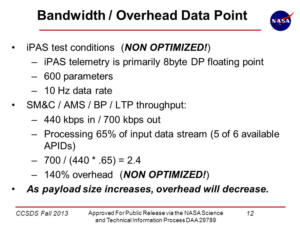 12CCSDS Fall 2013 Approved For Public Release via the NASA Science and Technical Information Process DAA 29789 Bandwidth / Overhead Data Point iPAS test conditions (NON OPTIMIZED!) –iPAS telemetry is primarily 8byte DP floating point –600 parameters –10 Hz data rate SM&C / AMS / BP / LTP throughput: –440 kbps in / 700 kbps out –Processing 65% of input data stream (5 of 6 available APIDs) –700 / (440 *.65) = 2.4 –140% overhead (NON OPTIMIZED!) As payload size increases, overhead will decrease.