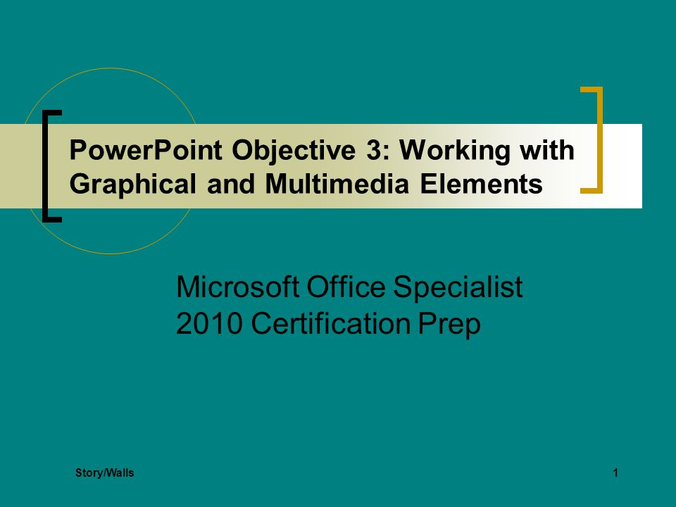 1 PowerPoint Objective 3: Working with Graphical and Multimedia Elements Microsoft Office Specialist 2010 Certification Prep Story/Walls