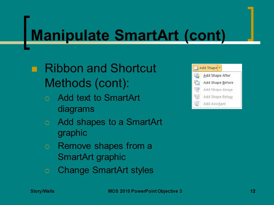 Story/WallsMOS 2010 PowerPoint Objective 312 Manipulate SmartArt (cont) Ribbon and Shortcut Methods (cont):  Add text to SmartArt diagrams  Add shapes to a SmartArt graphic  Remove shapes from a SmartArt graphic  Change SmartArt styles 12