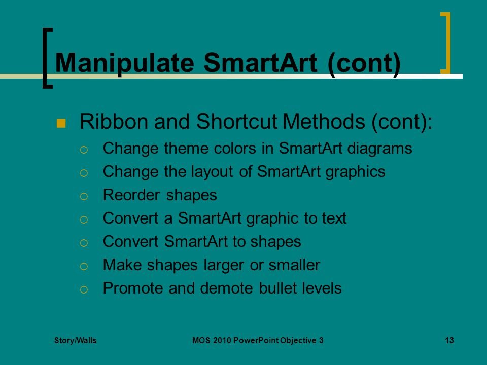 Story/WallsMOS 2010 PowerPoint Objective 313 Manipulate SmartArt (cont) Ribbon and Shortcut Methods (cont):  Change theme colors in SmartArt diagrams  Change the layout of SmartArt graphics  Reorder shapes  Convert a SmartArt graphic to text  Convert SmartArt to shapes  Make shapes larger or smaller  Promote and demote bullet levels 13