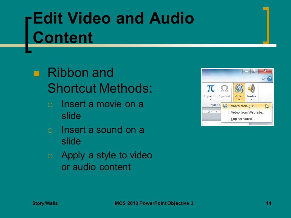 Story/WallsMOS 2010 PowerPoint Objective 314 Edit Video and Audio Content Ribbon and Shortcut Methods:  Insert a movie on a slide  Insert a sound on a slide  Apply a style to video or audio content 14