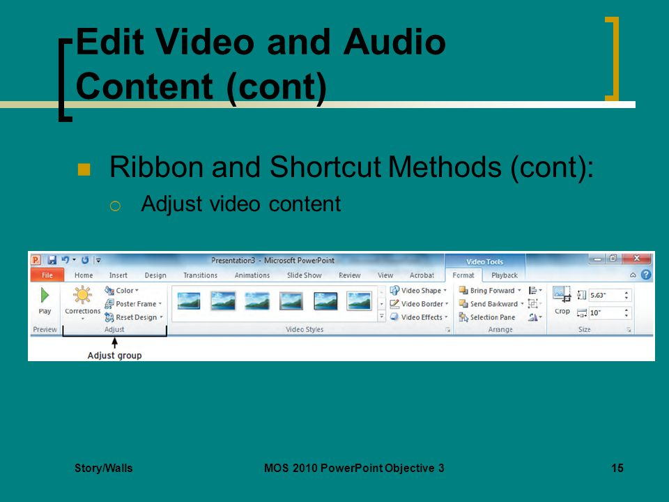 Story/WallsMOS 2010 PowerPoint Objective 315 Edit Video and Audio Content (cont) Ribbon and Shortcut Methods (cont):  Adjust video content 15