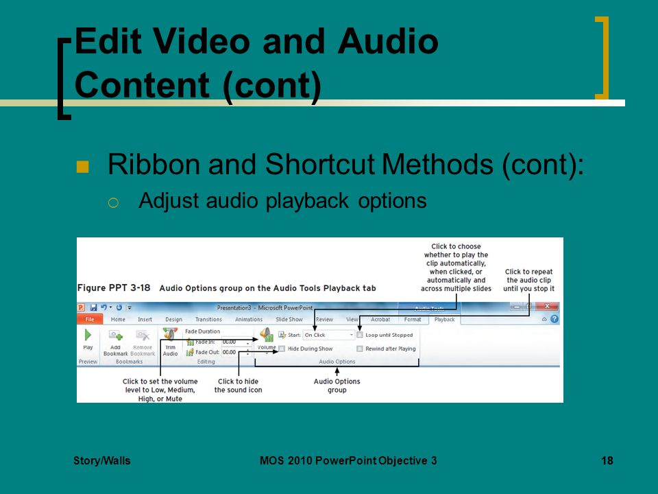 Story/WallsMOS 2010 PowerPoint Objective 318 Edit Video and Audio Content (cont) Ribbon and Shortcut Methods (cont):  Adjust audio playback options 18