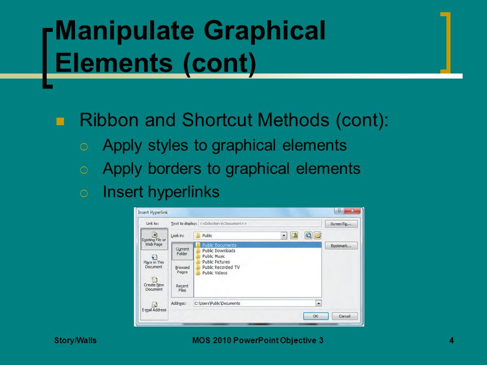 Story/WallsMOS 2010 PowerPoint Objective 34 Manipulate Graphical Elements (cont) Ribbon and Shortcut Methods (cont):  Apply styles to graphical elements  Apply borders to graphical elements  Insert hyperlinks 4