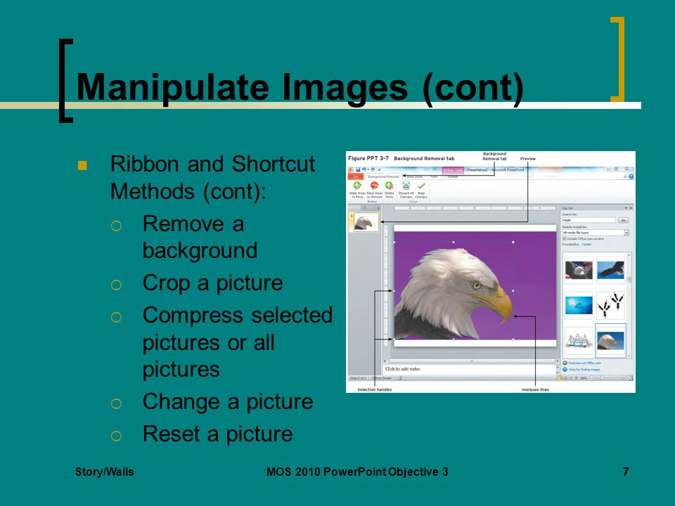 Story/WallsMOS 2010 PowerPoint Objective 37 Manipulate Images (cont) Ribbon and Shortcut Methods (cont):  Remove a background  Crop a picture  Compress selected pictures or all pictures  Change a picture  Reset a picture 7