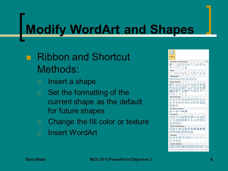 Story/WallsMOS 2010 PowerPoint Objective 38 Modify WordArt and Shapes Ribbon and Shortcut Methods:  Insert a shape  Set the formatting of the current shape as the default for future shapes  Change the fill color or texture  Insert WordArt 8