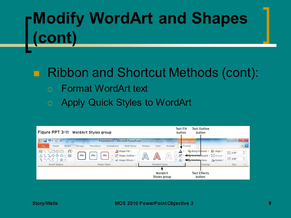 Story/WallsMOS 2010 PowerPoint Objective 39 Modify WordArt and Shapes (cont) Ribbon and Shortcut Methods (cont):  Format WordArt text  Apply Quick Styles to WordArt 9