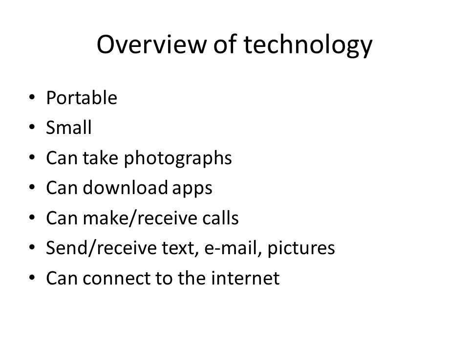 Overview of technology Portable Small Can take photographs Can download apps Can make/receive calls Send/receive text, e-mail, pictures Can connect to the internet
