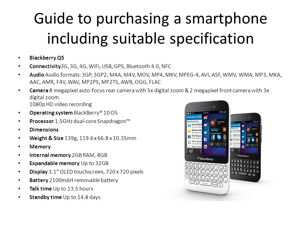 Guide to purchasing a smartphone including suitable specification Blackberry Q5 Connectivity2G, 3G, 4G, WiFi, USB, GPS, Bluetooth 4.0, NFC Audio Audio formats: 3GP, 3GP2, M4A, M4V, MOV, MP4, MKV, MPEG-4, AVI, ASF, WMV, WMA, MP3, MKA, AAC, AMR, F4V, WAV, MP2PS, MP2TS, AWB, OGG, FLAC Camera 8 megapixel auto-focus rear camera with 5x digital zoom & 2 megapixel front camera with 3x digital zoom 1080p HD video recording Operating system BlackBerry® 10 OS Processor 1.5GHz dual-core Snapdragon™ Dimensions Weight & Size 139g, 119.6 x 66.8 x 10.35mm Memory Internal memory 2GB RAM, 8GB Expandable memory Up to 32GB Display 3.1 OLED touchscreen, 720 x 720 pixels Battery 2100mAH removable battery Talk time Up to 13.5 hours Standby time Up to 14.8 days