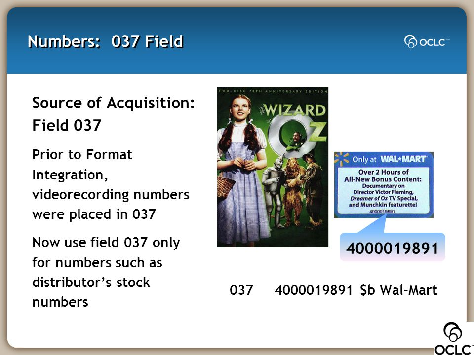 Numbers: 037 Field Source of Acquisition: Field 037 Prior to Format Integration, videorecording numbers were placed in 037 Now use field 037 only for