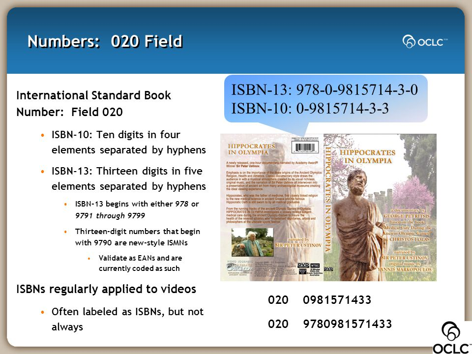 Numbers: 020 Field International Standard Book Number: Field 020 ISBN-10: Ten digits in four elements separated by hyphens ISBN-13: Thirteen digits in