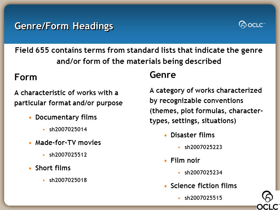 Genre/Form Headings Field 655 contains terms from standard lists that indicate the genre and/or form of the materials being described Form A character
