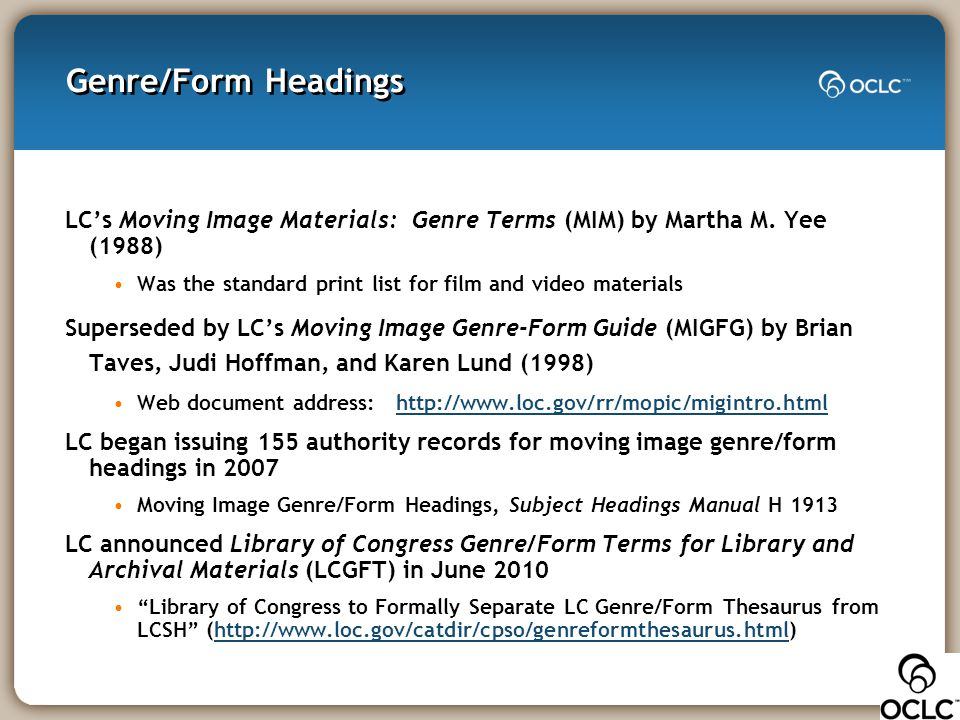 Genre/Form Headings LC's Moving Image Materials: Genre Terms (MIM) by Martha M. Yee (1988) Was the standard print list for film and video materials Su