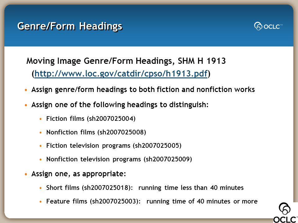 Genre/Form Headings Moving Image Genre/Form Headings, SHM H 1913 (http://www.loc.gov/catdir/cpso/h1913.pdf)http://www.loc.gov/catdir/cpso/h1913.pdf As