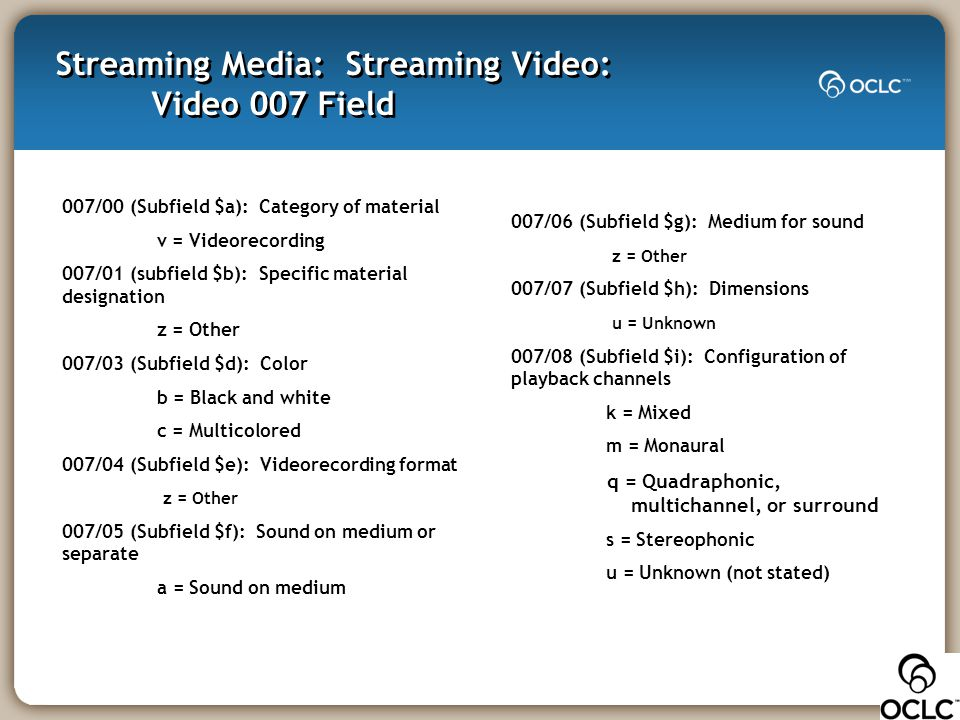 Streaming Media: Streaming Video: Video 007 Field 007/00 (Subfield $a): Category of material v = Videorecording 007/01 (subfield $b): Specific materia