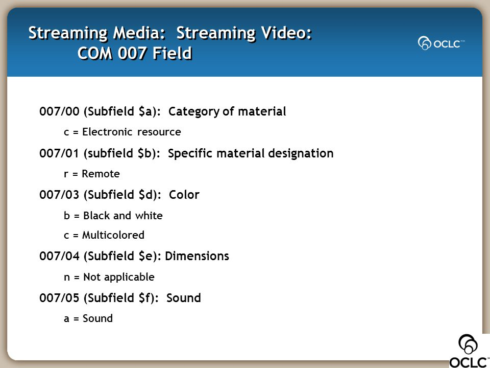 Streaming Media: Streaming Video: COM 007 Field 007/00 (Subfield $a): Category of material c = Electronic resource 007/01 (subfield $b): Specific mate