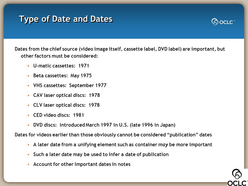 Type of Date and Dates Dates from the chief source (video image itself, cassette label, DVD label) are important, but other factors must be considered