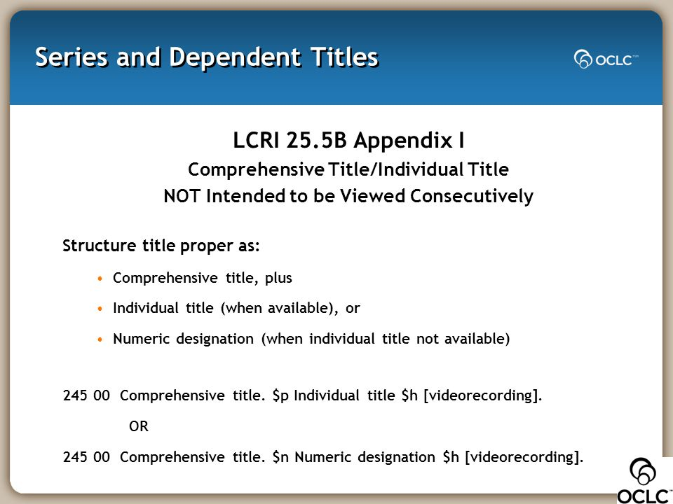 Series and Dependent Titles LCRI 25.5B Appendix I Comprehensive Title/Individual Title NOT Intended to be Viewed Consecutively Structure title proper