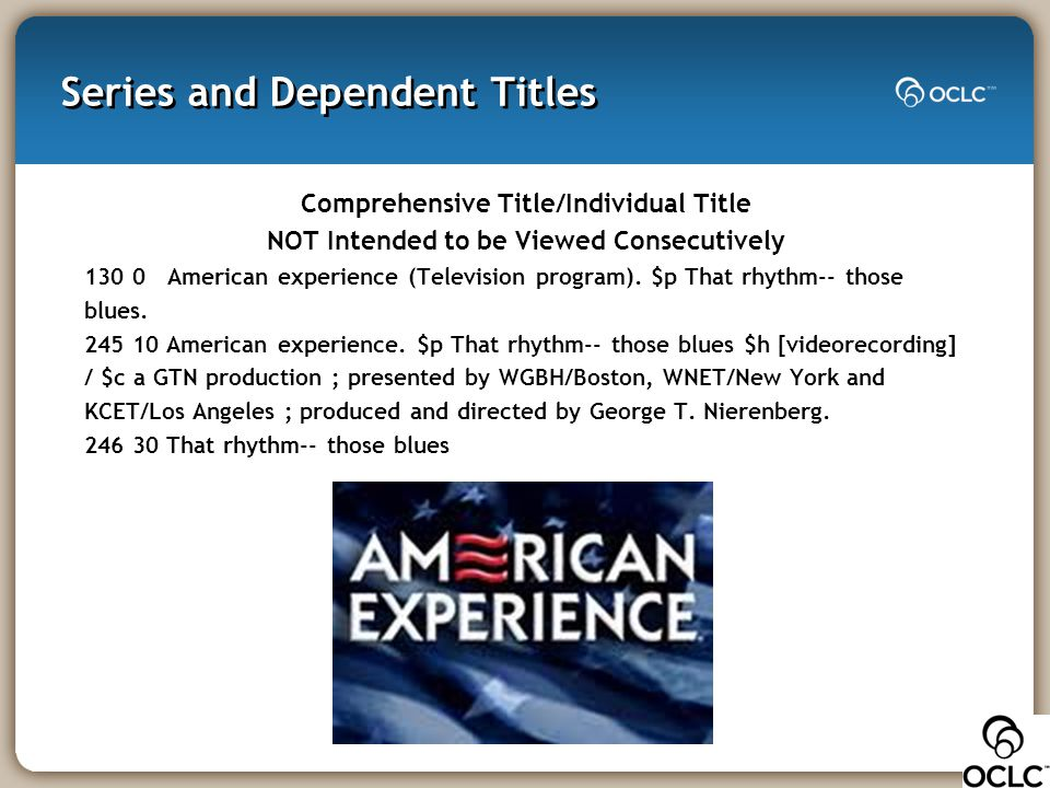 Series and Dependent Titles Comprehensive Title/Individual Title NOT Intended to be Viewed Consecutively 130 0 American experience (Television program