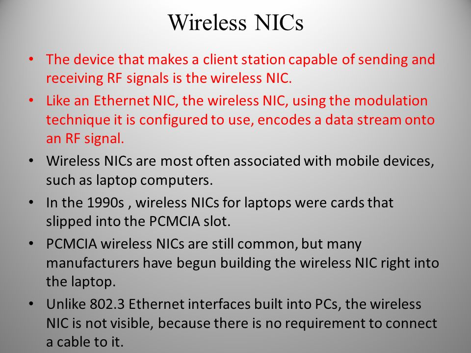 Wireless NICs The device that makes a client station capable of sending and receiving RF signals is the wireless NIC. Like an Ethernet NIC, the wirele