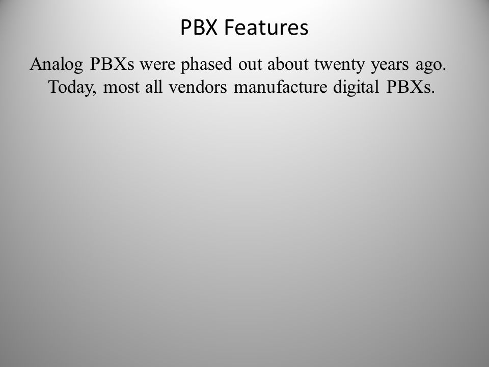 PBX Features Analog PBXs were phased out about twenty years ago. Today, most all vendors manufacture digital PBXs.