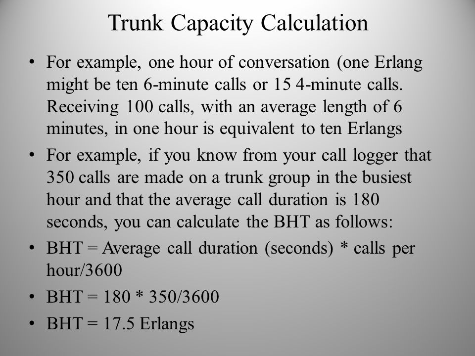 Trunk Capacity Calculation For example, one hour of conversation (one Erlang might be ten 6-minute calls or 15 4-minute calls. Receiving 100 calls, wi