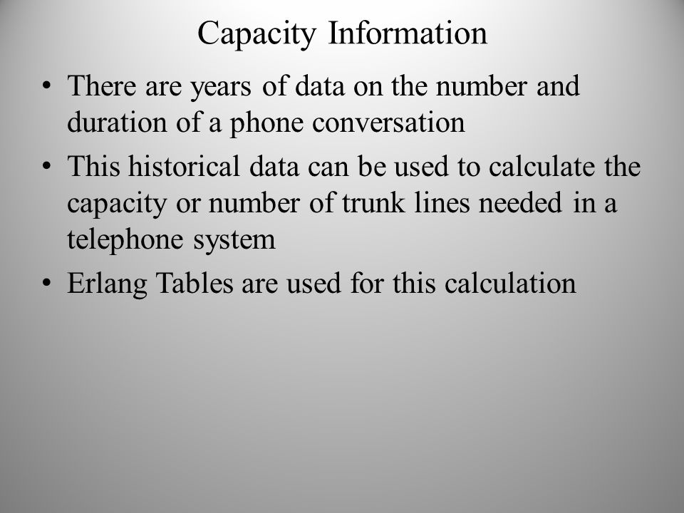 Capacity Information There are years of data on the number and duration of a phone conversation This historical data can be used to calculate the capa