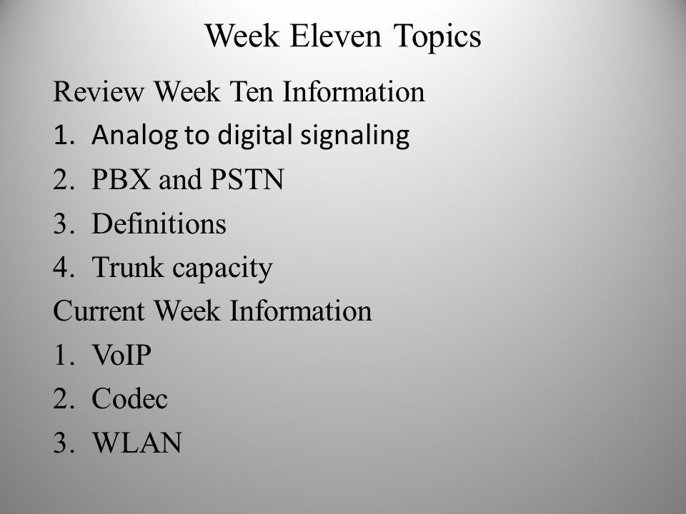 Week Eleven Topics Review Week Ten Information 1.Analog to digital signaling 2.PBX and PSTN 3.Definitions 4.Trunk capacity Current Week Information 1.