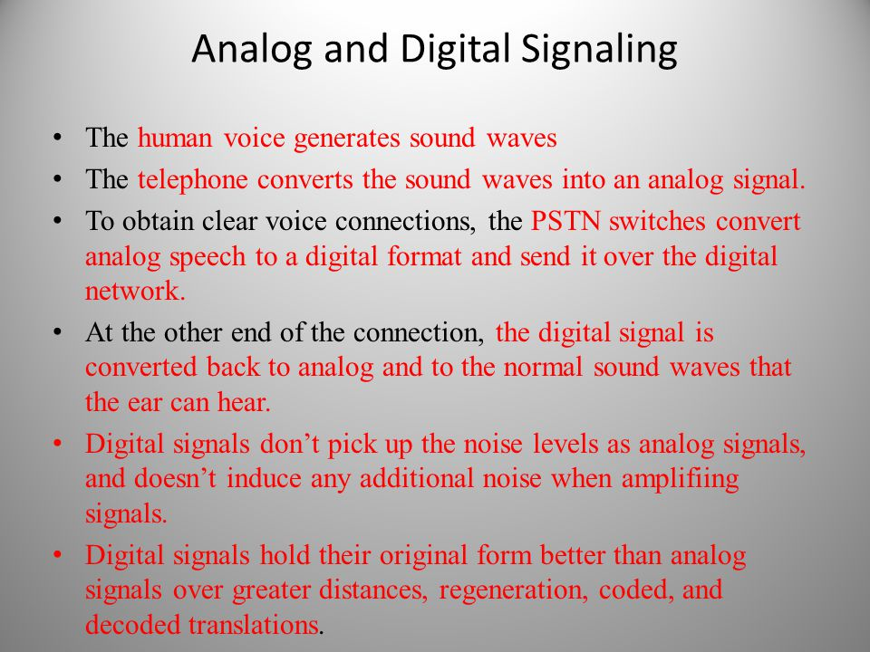 Analog and Digital Signaling The human voice generates sound waves The telephone converts the sound waves into an analog signal. To obtain clear voice