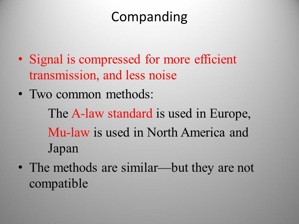 Companding Signal is compressed for more efficient transmission, and less noise Two common methods: The A-law standard is used in Europe, Mu-law is us