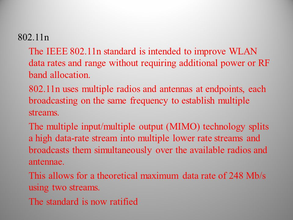 802.11n The IEEE 802.11n standard is intended to improve WLAN data rates and range without requiring additional power or RF band allocation. 802.11n u