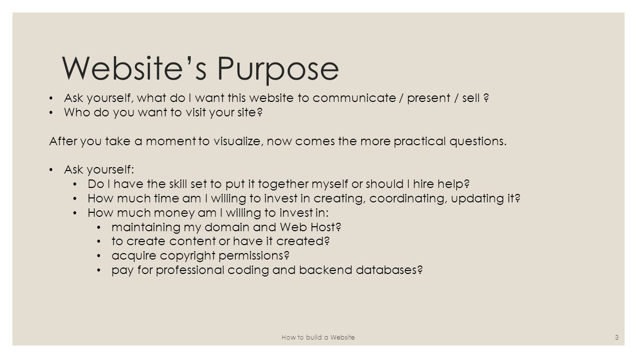 Website's Purpose How to build a Website3 Ask yourself, what do I want this website to communicate / present / sell .