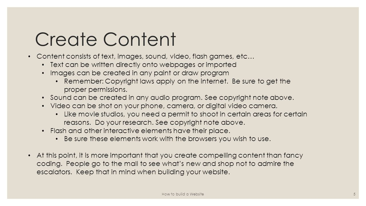 Create Content How to build a Website5 Content consists of text, images, sound, video, flash games, etc… Text can be written directly onto webpages or imported Images can be created in any paint or draw program Remember: Copyright laws apply on the internet.