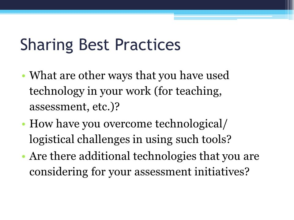 Sharing Best Practices What are other ways that you have used technology in your work (for teaching, assessment, etc.).