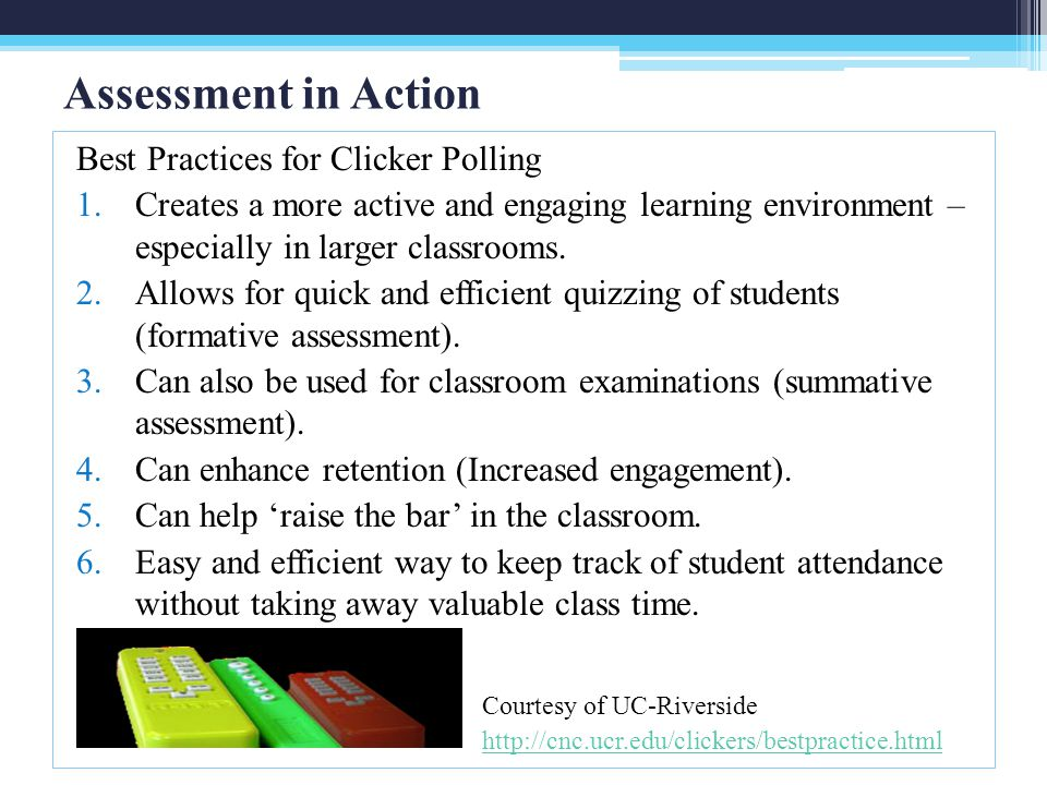 Assessment in Action Best Practices for Clicker Polling 1.Creates a more active and engaging learning environment – especially in larger classrooms. 2