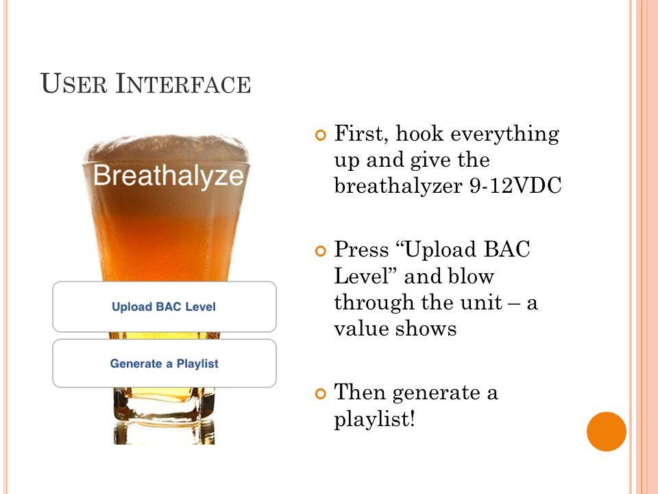 U SER I NTERFACE First, hook everything up and give the breathalyzer 9-12VDC Press Upload BAC Level and blow through the unit – a value shows Then generate a playlist!