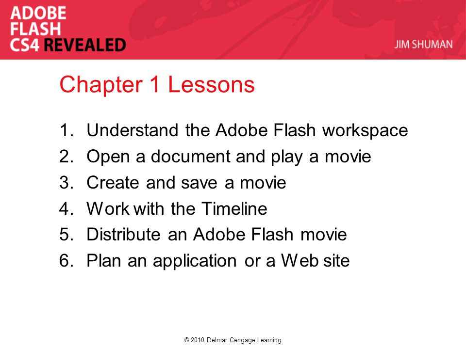 © 2010 Delmar Cengage Learning Chapter 1 Lessons 1.Understand the Adobe Flash workspace 2.Open a document and play a movie 3.Create and save a movie 4.Work with the Timeline 5.Distribute an Adobe Flash movie 6.Plan an application or a Web site