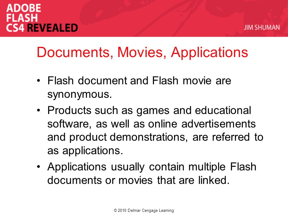 © 2010 Delmar Cengage Learning Documents, Movies, Applications Flash document and Flash movie are synonymous.
