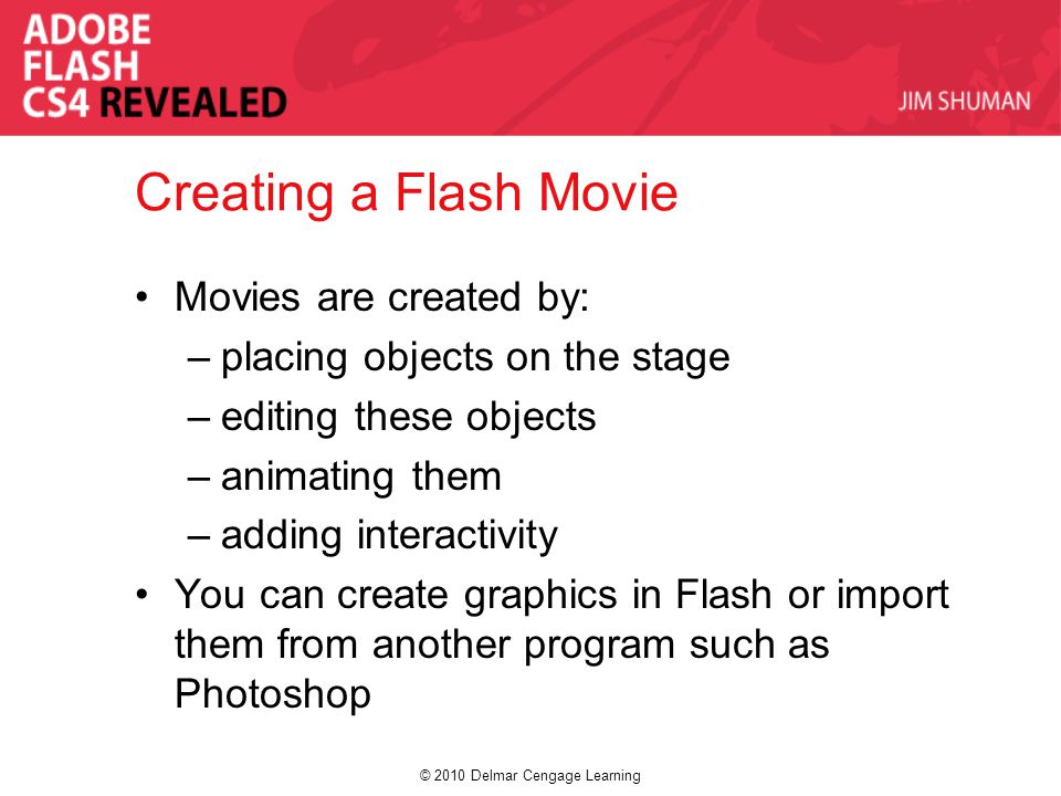 © 2010 Delmar Cengage Learning Creating a Flash Movie Movies are created by: –placing objects on the stage –editing these objects –animating them –adding interactivity You can create graphics in Flash or import them from another program such as Photoshop
