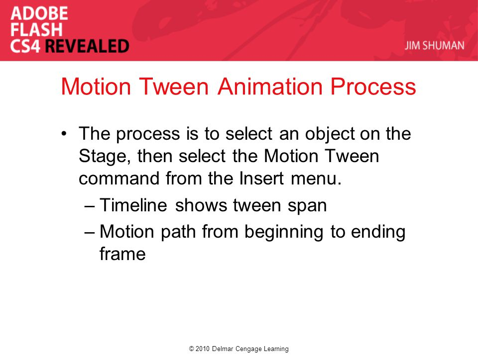© 2010 Delmar Cengage Learning Motion Tween Animation Process The process is to select an object on the Stage, then select the Motion Tween command from the Insert menu.