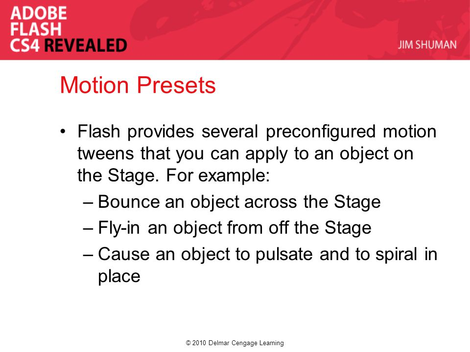 © 2010 Delmar Cengage Learning Motion Presets Flash provides several preconfigured motion tweens that you can apply to an object on the Stage.