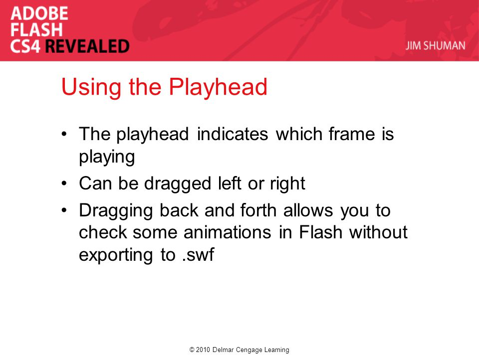 © 2010 Delmar Cengage Learning Using the Playhead The playhead indicates which frame is playing Can be dragged left or right Dragging back and forth allows you to check some animations in Flash without exporting to.swf